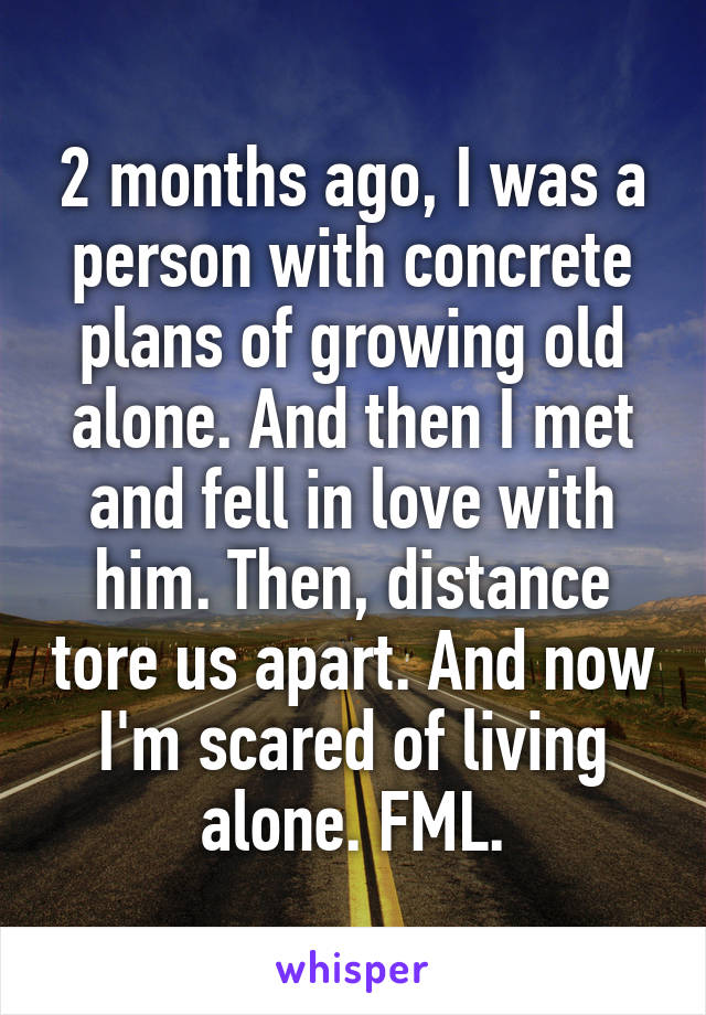 2 months ago, I was a person with concrete plans of growing old alone. And then I met and fell in love with him. Then, distance tore us apart. And now I'm scared of living alone. FML.