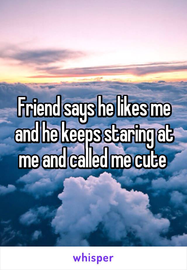 Friend says he likes me and he keeps staring at me and called me cute