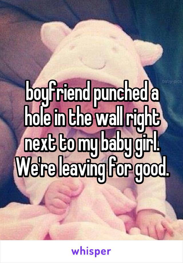 boyfriend punched a hole in the wall right next to my baby girl. We're leaving for good.