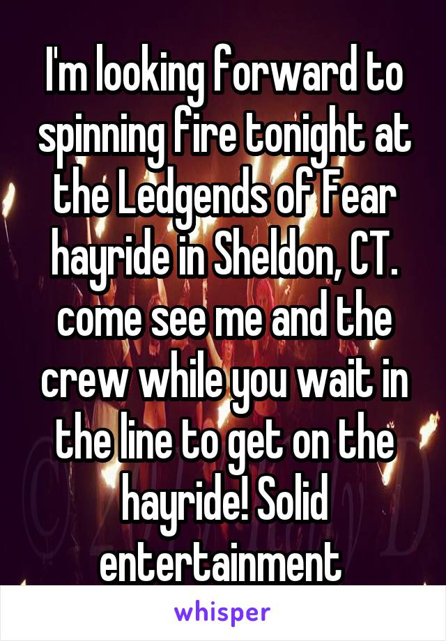 I'm looking forward to spinning fire tonight at the Ledgends of Fear hayride in Sheldon, CT. come see me and the crew while you wait in the line to get on the hayride! Solid entertainment