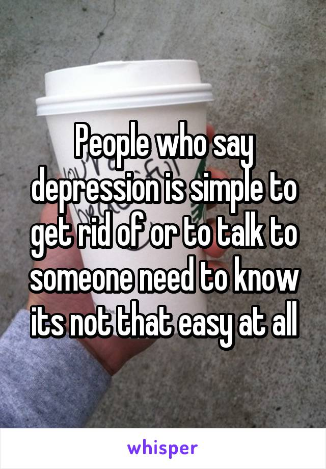 People who say depression is simple to get rid of or to talk to someone need to know its not that easy at all