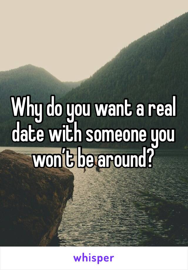 Why do you want a real date with someone you won't be around?