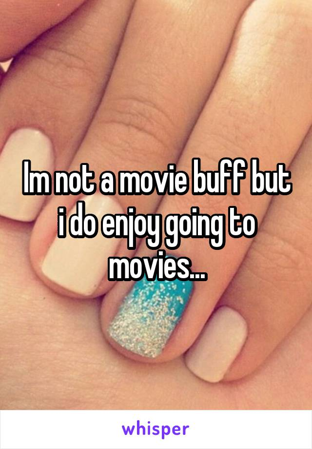 Im not a movie buff but i do enjoy going to movies...