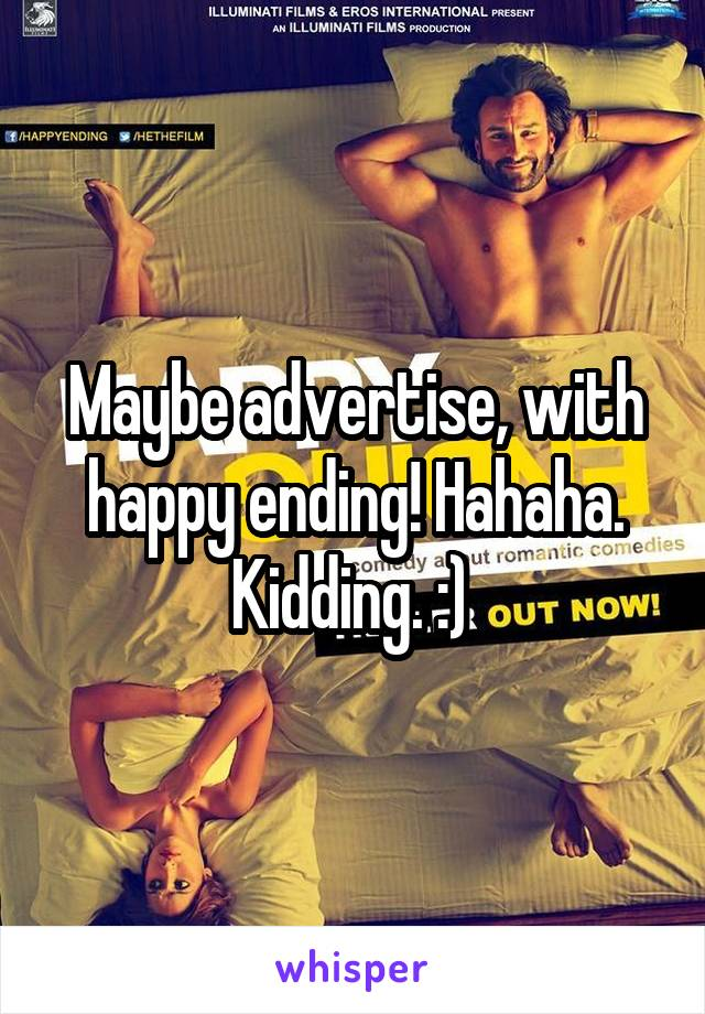 Maybe advertise, with happy ending! Hahaha. Kidding. :)