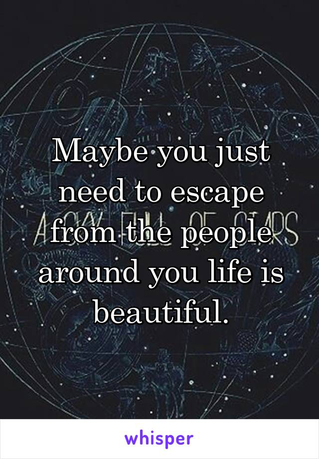 Maybe you just need to escape from the people around you life is beautiful.
