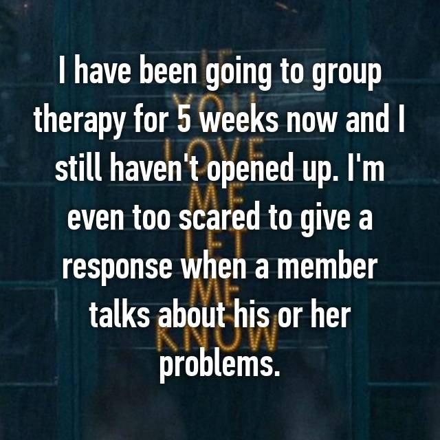 I have been going to group therapy for 5 weeks now and I still haven't opened up. I'm even too scared to give a response when a member talks about his or her problems.