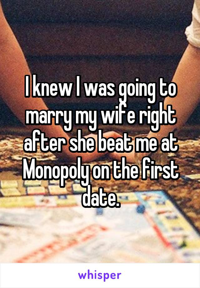 I knew I was going to marry my wife right after she beat me at Monopoly on the first date.