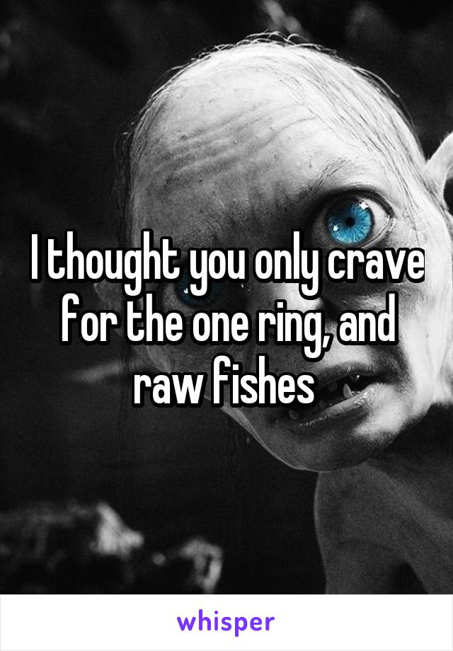 I thought you only crave for the one ring, and raw fishes