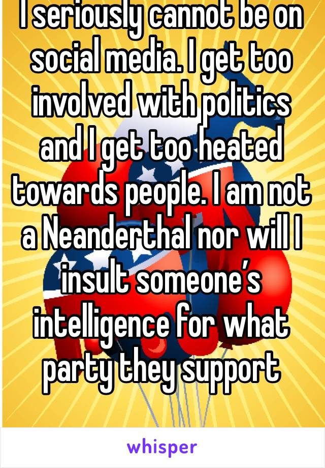 I seriously cannot be on social media. I get too involved with politics and I get too heated towards people. I am not a Neanderthal nor will I insult someone's intelligence for what party they support