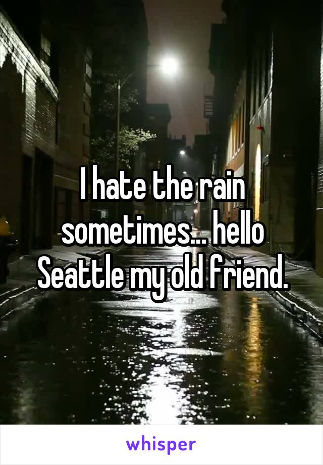 I hate the rain sometimes... hello Seattle my old friend.