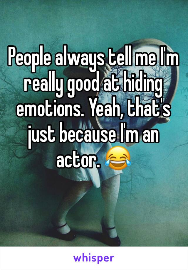People always tell me I'm really good at hiding emotions. Yeah, that's just because I'm an actor. 😂