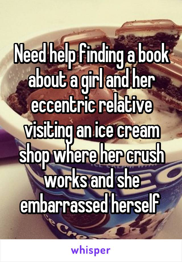 Need help finding a book about a girl and her eccentric relative visiting an ice cream shop where her crush works and she embarrassed herself