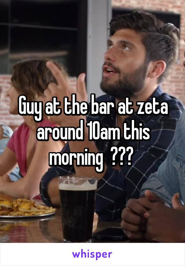 Guy at the bar at zeta around 10am this morning  ???
