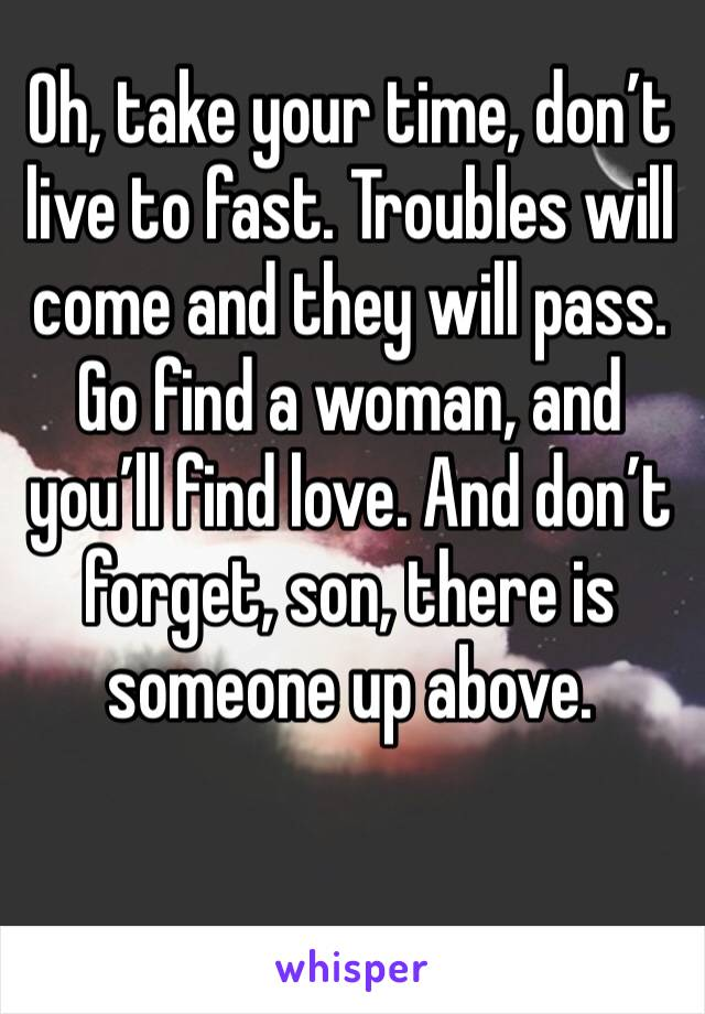 Oh, take your time, don't live to fast. Troubles will come and they will pass. Go find a woman, and you'll find love. And don't forget, son, there is someone up above.