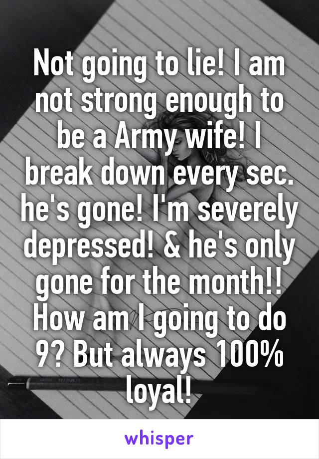 Not going to lie! I am not strong enough to be a Army wife! I break down every sec. he's gone! I'm severely depressed! & he's only gone for the month!! How am I going to do 9? But always 100% loyal!