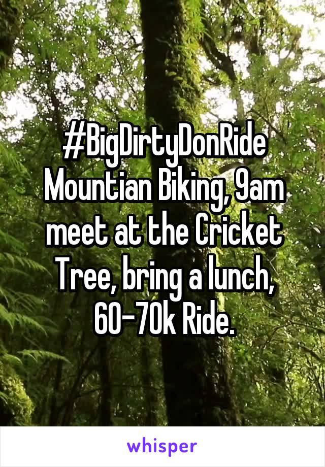 #BigDirtyDonRide Mountian Biking, 9am meet at the Cricket Tree, bring a lunch, 60-70k Ride.