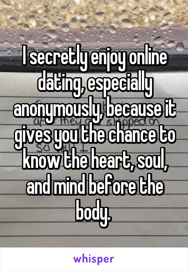 I secretly enjoy online dating, especially anonymously, because it gives you the chance to know the heart, soul, and mind before the body.