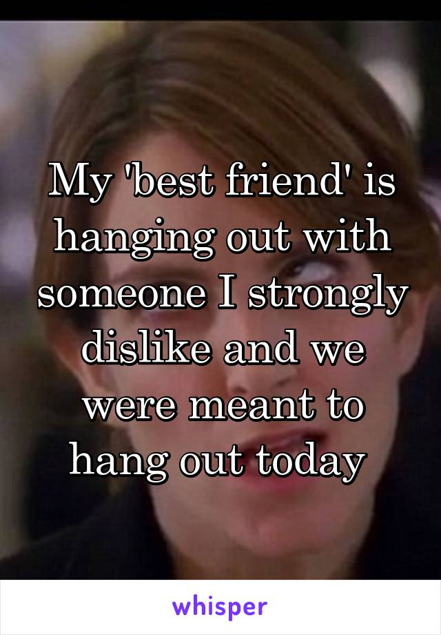 My 'best friend' is hanging out with someone I strongly dislike and we were meant to hang out today