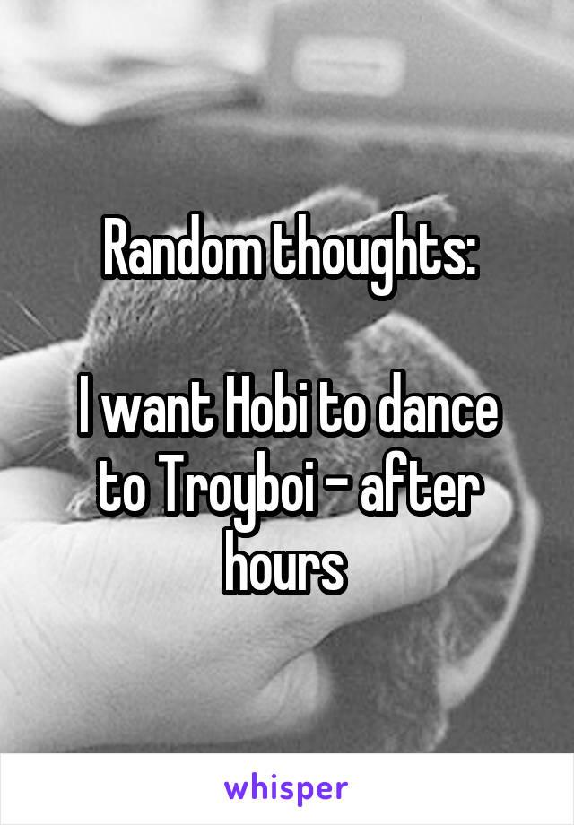 Random thoughts:  I want Hobi to dance to Troyboi - after hours