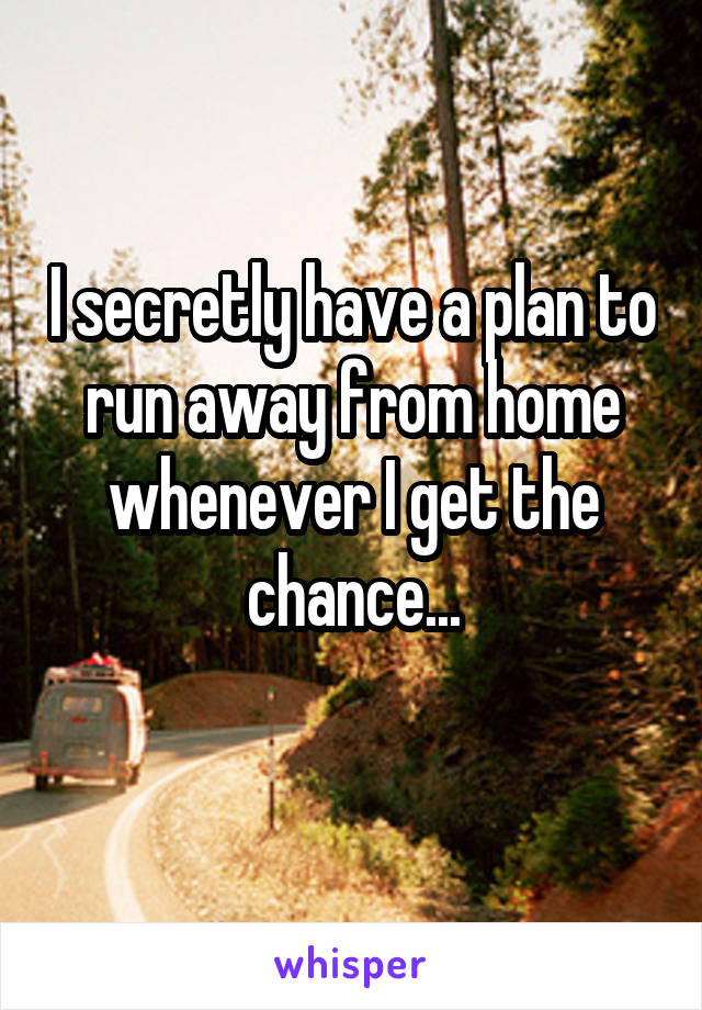 I secretly have a plan to run away from home whenever I get the chance...