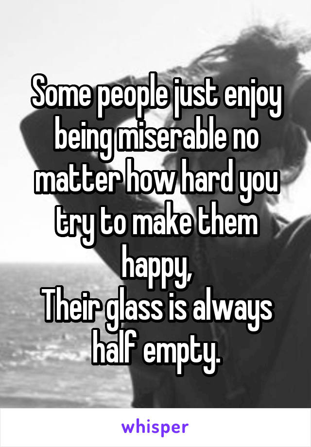 Some people just enjoy being miserable no matter how hard you try to make them happy, Their glass is always half empty.