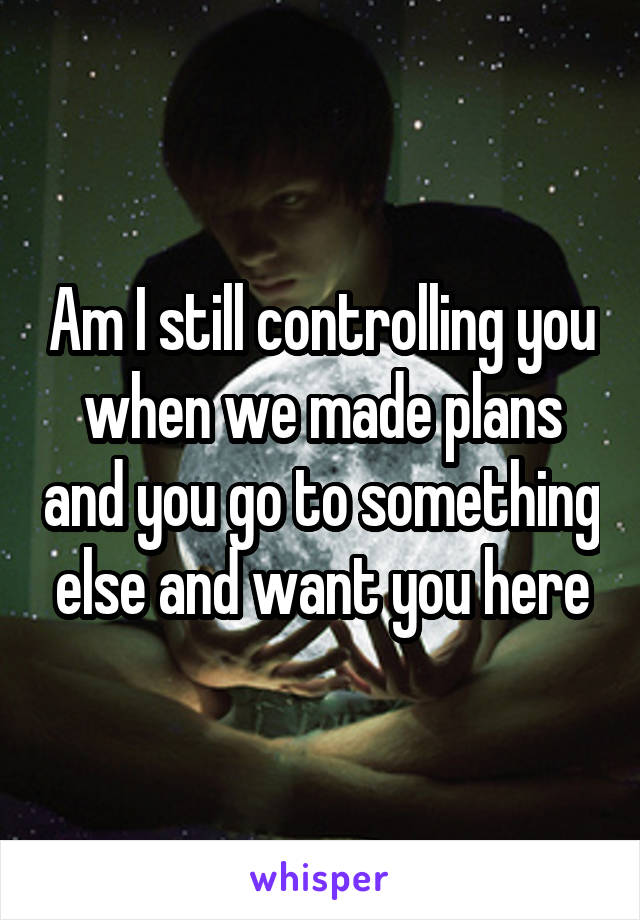 Am I still controlling you when we made plans and you go to something else and want you here