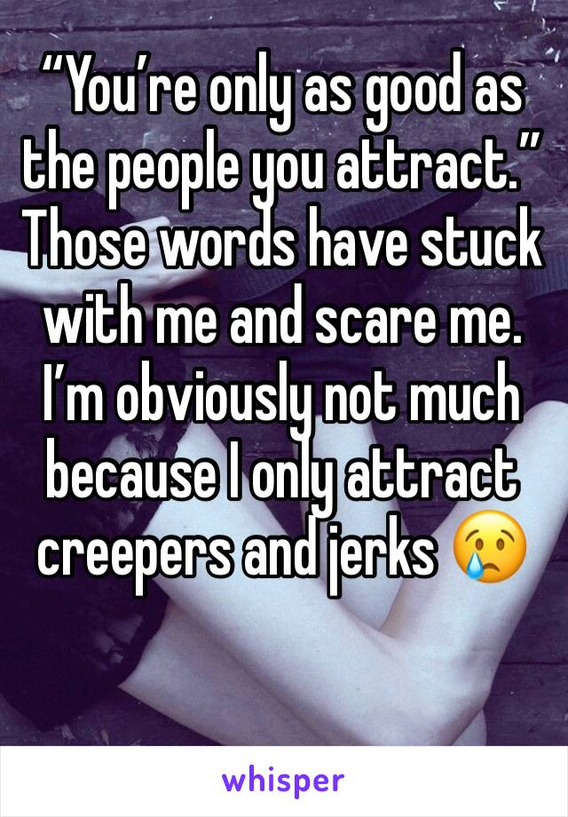 """""""You're only as good as the people you attract."""" Those words have stuck with me and scare me. I'm obviously not much because I only attract creepers and jerks 😢"""
