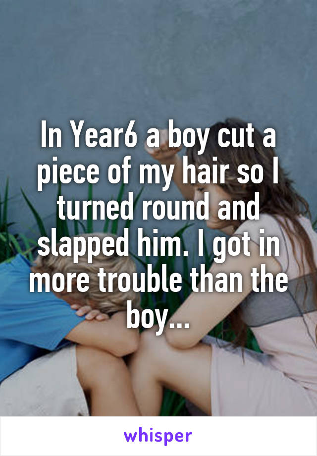 In Year6 a boy cut a piece of my hair so I turned round and slapped him. I got in more trouble than the boy...