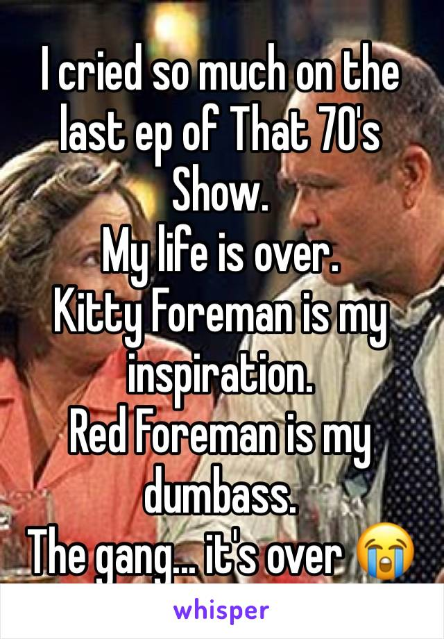 I cried so much on the last ep of That 70's Show. My life is over. Kitty Foreman is my inspiration. Red Foreman is my dumbass. The gang... it's over 😭