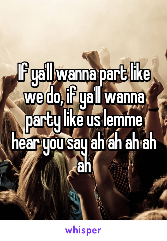 If ya'll wanna part like we do, if ya'll wanna party like us lemme hear you say ah ah ah ah ah