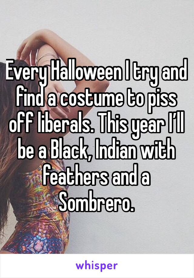 Every Halloween I try and find a costume to piss off liberals. This year I'll be a Black, Indian with feathers and a Sombrero.