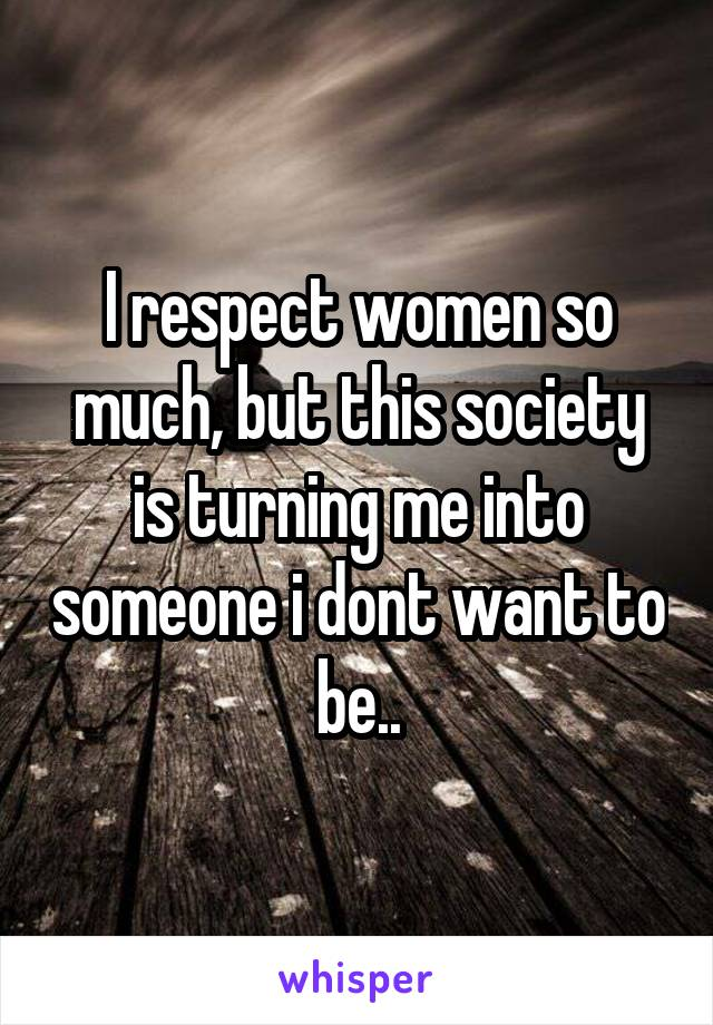 I respect women so much, but this society is turning me into someone i dont want to be..