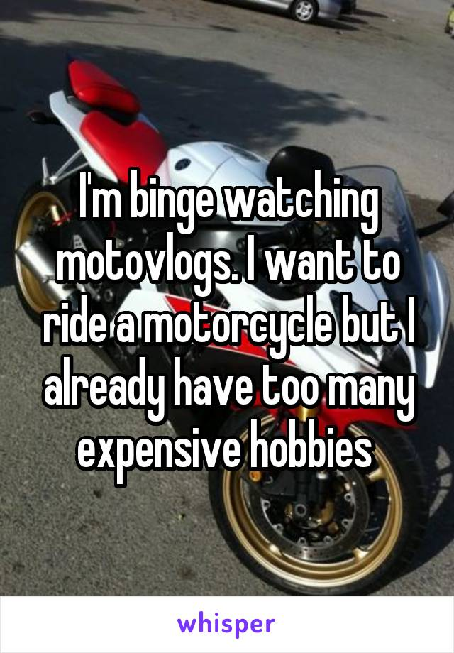 I'm binge watching motovlogs. I want to ride a motorcycle but I already have too many expensive hobbies