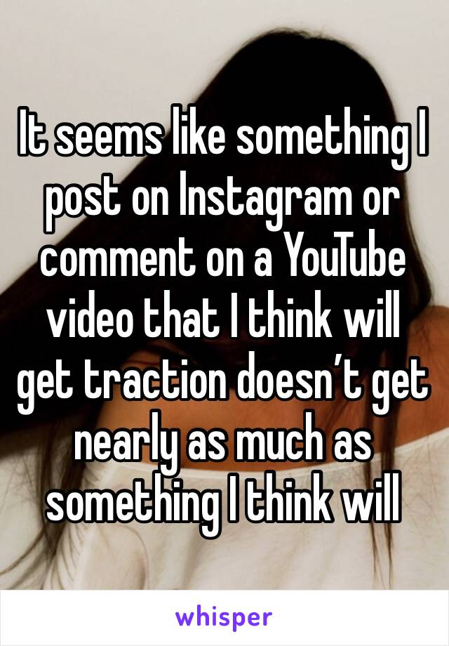 It seems like something I post on Instagram or comment on a YouTube video that I think will get traction doesn't get nearly as much as something I think will