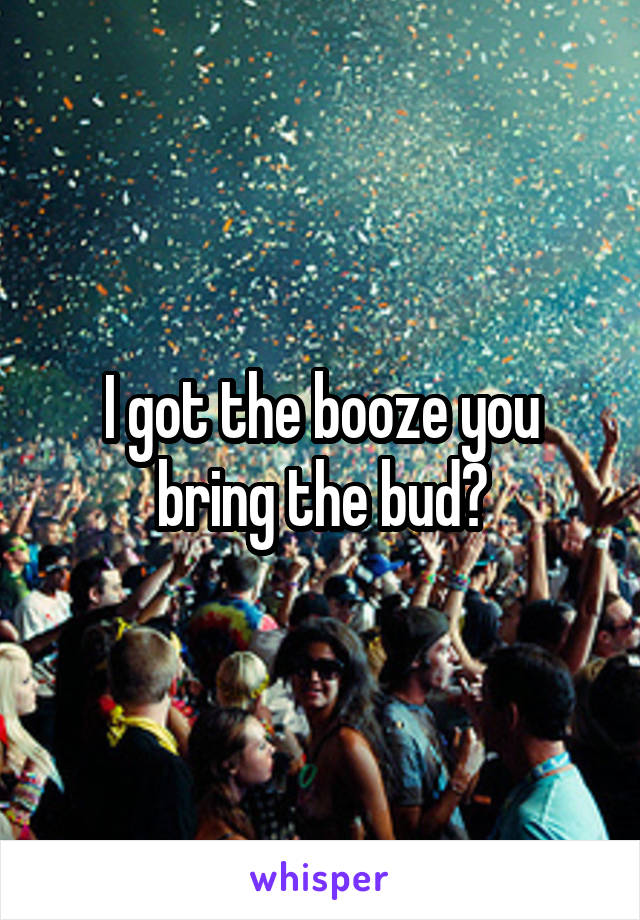 I got the booze you bring the bud?