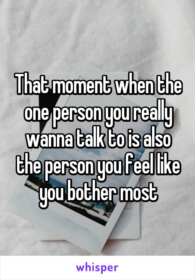 That moment when the one person you really wanna talk to is also the person you feel like you bother most
