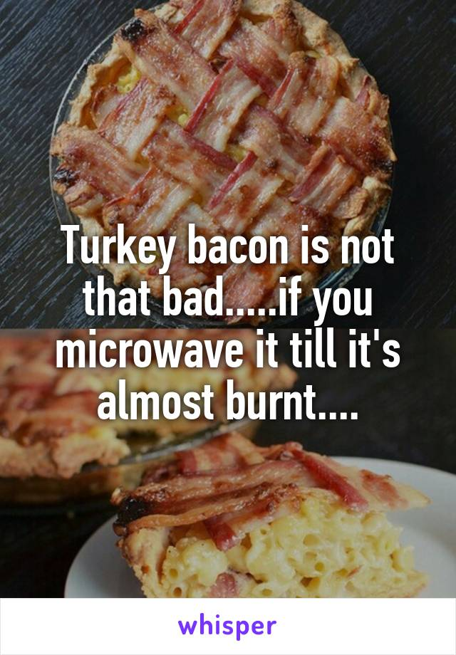 Turkey bacon is not that bad.....if you microwave it till it's almost burnt....
