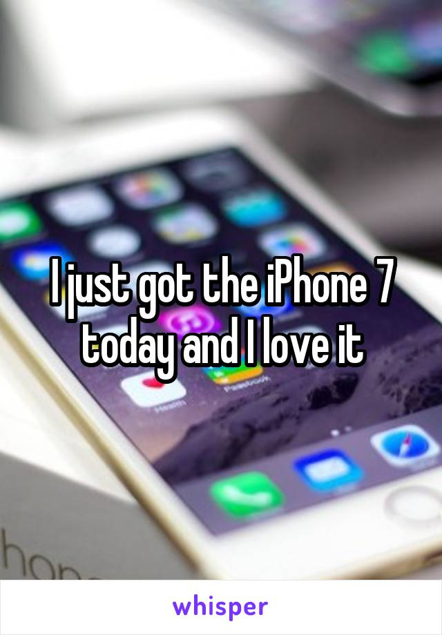 I just got the iPhone 7 today and I love it
