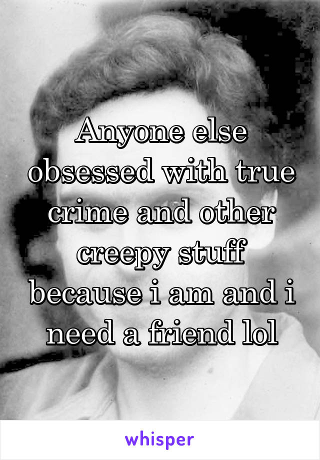 Anyone else obsessed with true crime and other creepy stuff because i am and i need a friend lol