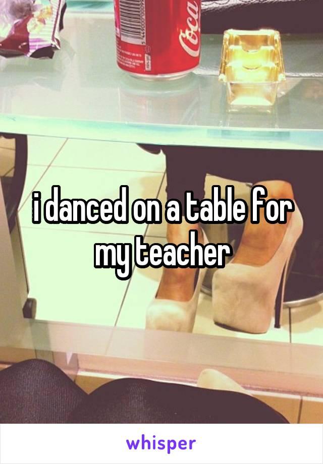 i danced on a table for my teacher