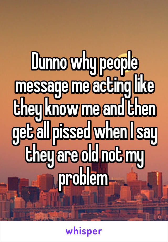 Dunno why people message me acting like they know me and then get all pissed when I say they are old not my problem