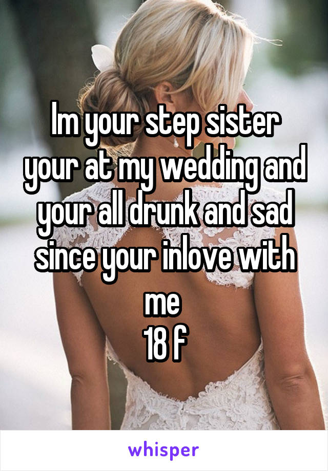 Im your step sister your at my wedding and your all drunk and sad since your inlove with me  18 f