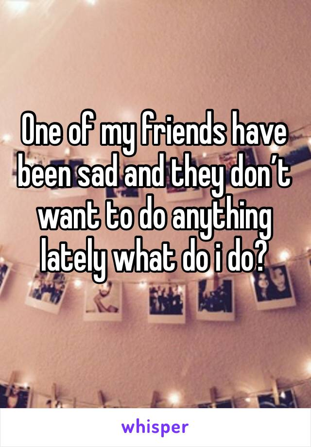 One of my friends have been sad and they don't want to do anything lately what do i do?