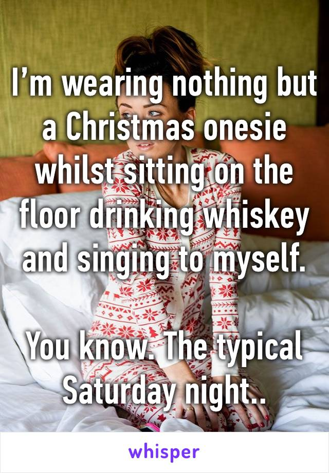 I'm wearing nothing but a Christmas onesie whilst sitting on the floor drinking whiskey and singing to myself.  You know. The typical Saturday night..