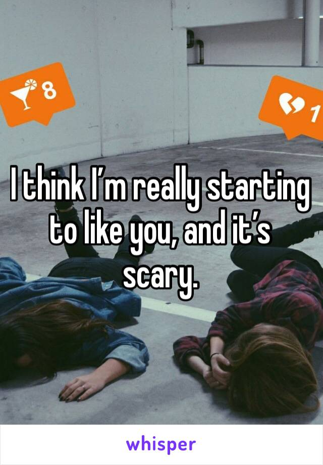 I think I'm really starting to like you, and it's scary.