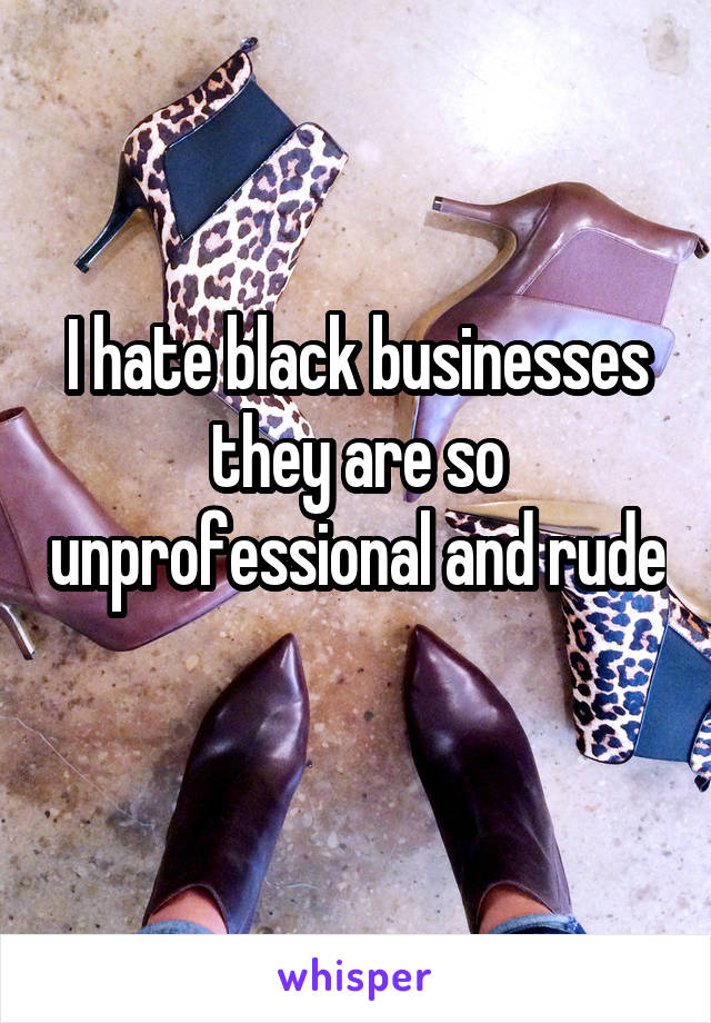 I hate black businesses they are so unprofessional and rude