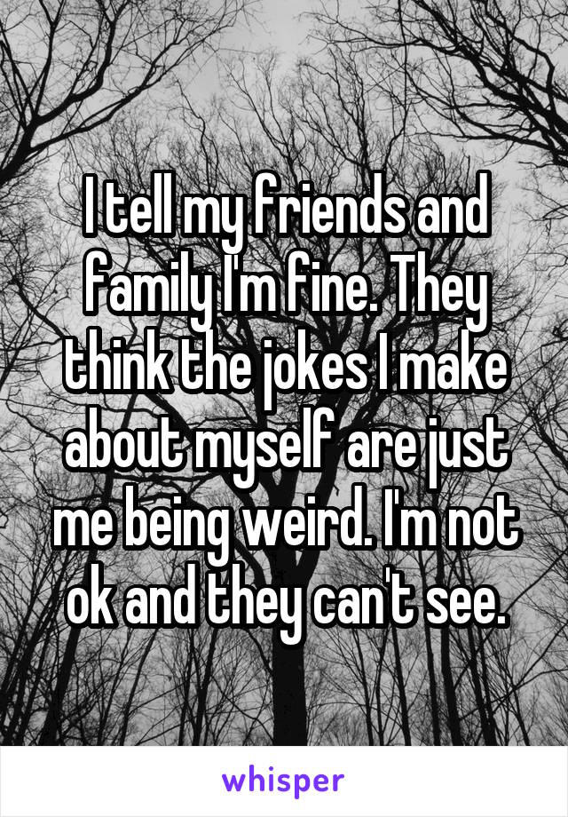 I tell my friends and family I'm fine. They think the jokes I make about myself are just me being weird. I'm not ok and they can't see.