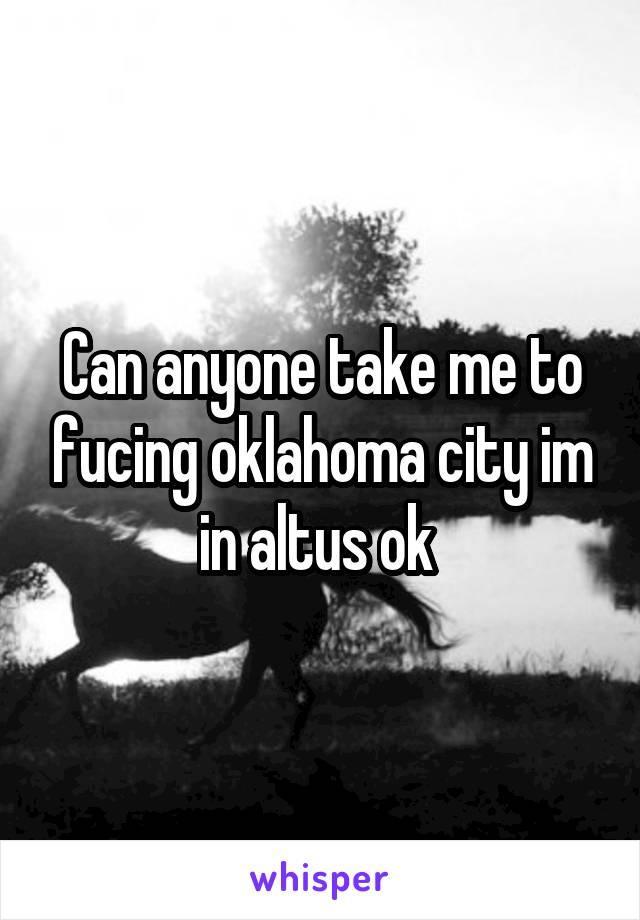 Can anyone take me to fucing oklahoma city im in altus ok
