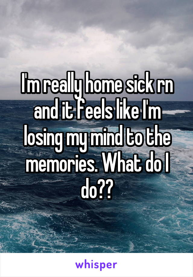 I'm really home sick rn and it feels like I'm losing my mind to the memories. What do I do??