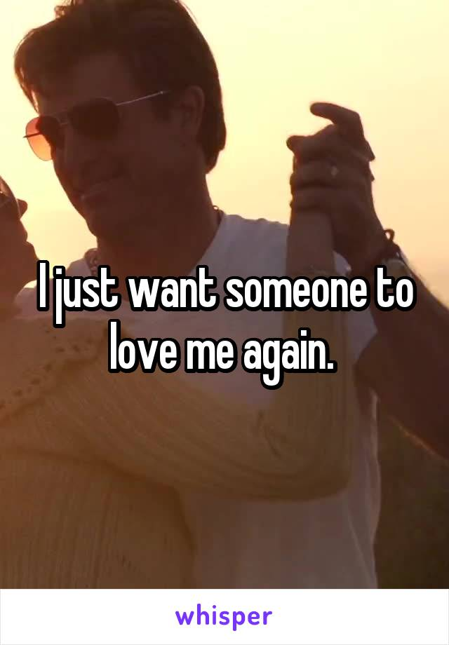 I just want someone to love me again.